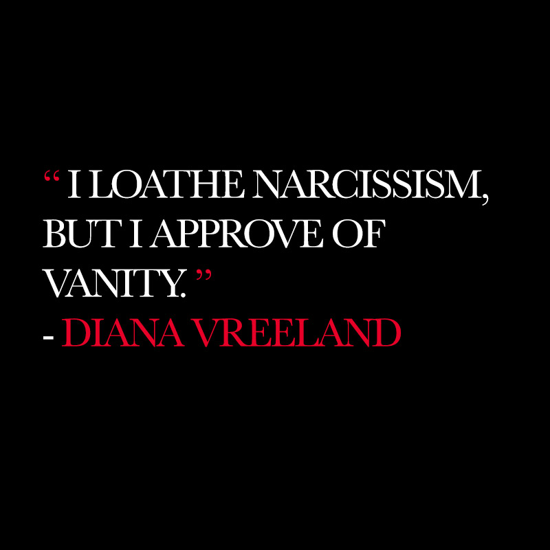 """I loathe narcissism, but I approve of vanity."" - Diana Vreeland"