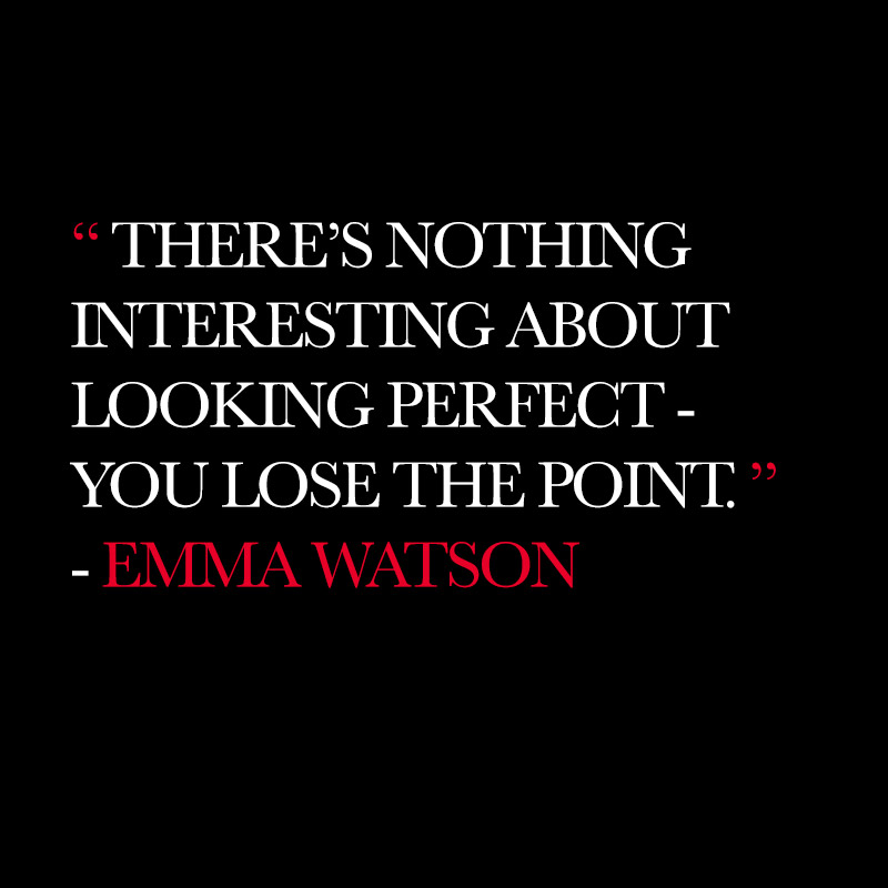 """There's nothing interesting about looking perfect-you lose the point."" - Emma Watson"